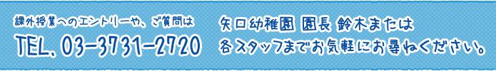 課外授業へのエントリーや、ご質問はTEL.03-3731-2720 矢口幼稚園 園長 鈴木または各スタッフまでお気軽にお尋ねください。